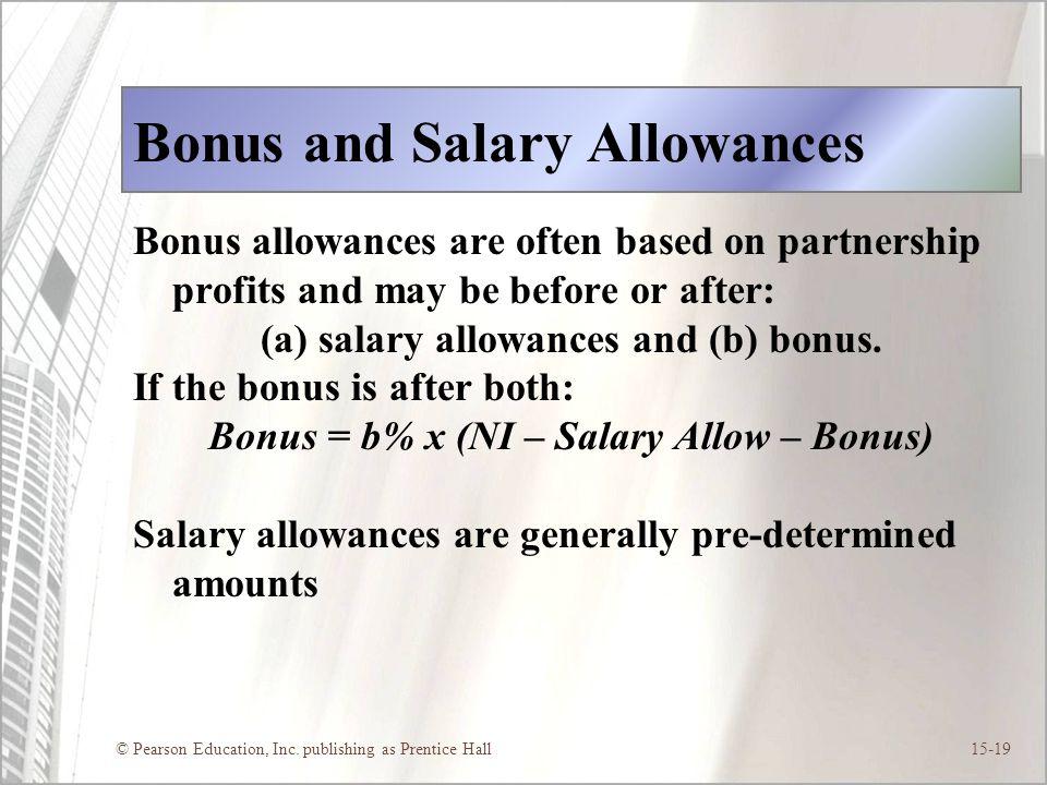 © Pearson Education, Inc. publishing as Prentice Hall15-19 Bonus and Salary Allowances Bonus allowances are often based on partnership profits and may