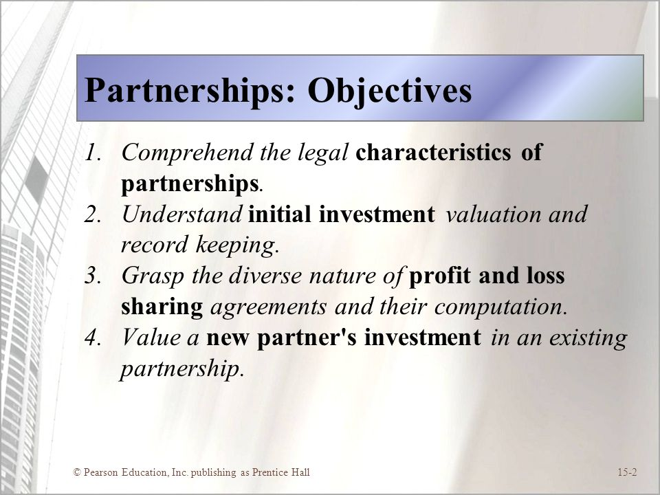 © Pearson Education, Inc. publishing as Prentice Hall15-2 Partnerships: Objectives 1.Comprehend the legal characteristics of partnerships. 2.Understan