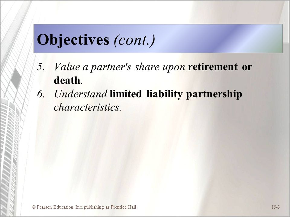 © Pearson Education, Inc. publishing as Prentice Hall15-3 Objectives (cont.) 5.Value a partner's share upon retirement or death. 6.Understand limited
