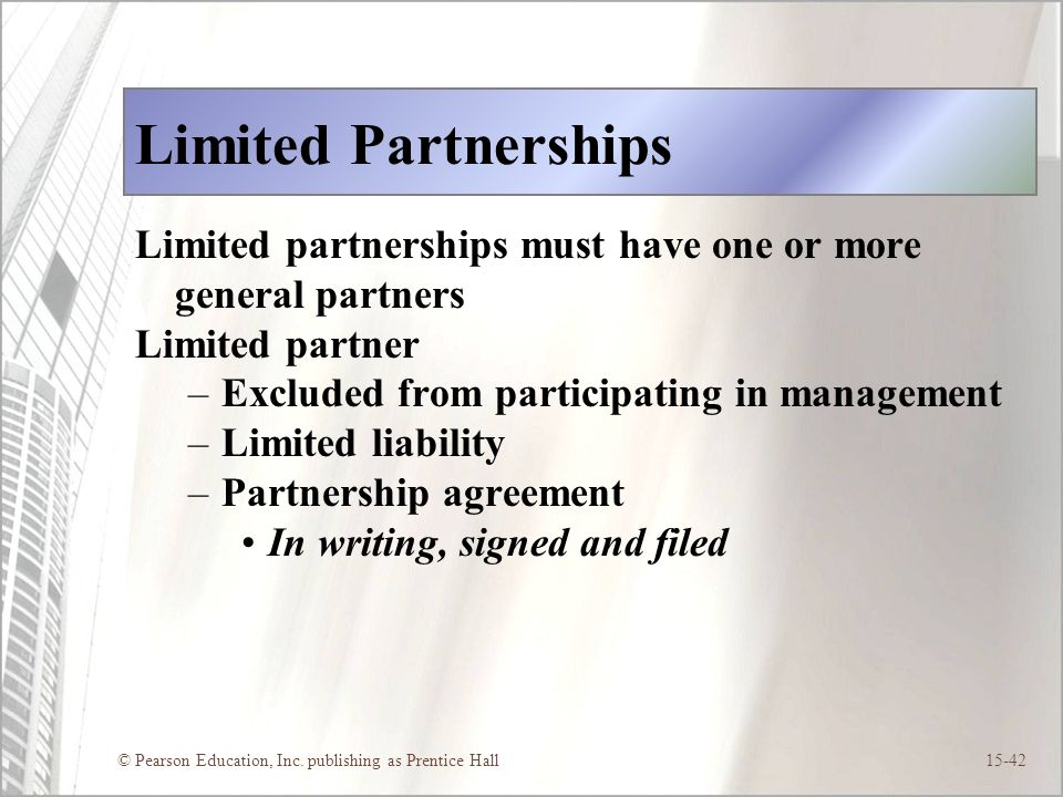 © Pearson Education, Inc. publishing as Prentice Hall15-42 Limited Partnerships Limited partnerships must have one or more general partners Limited pa