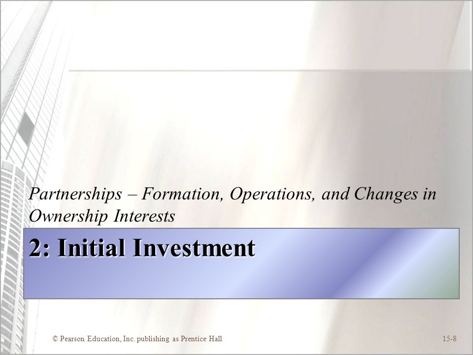 © Pearson Education, Inc. publishing as Prentice Hall15-8 2: Initial Investment Partnerships – Formation, Operations, and Changes in Ownership Interes