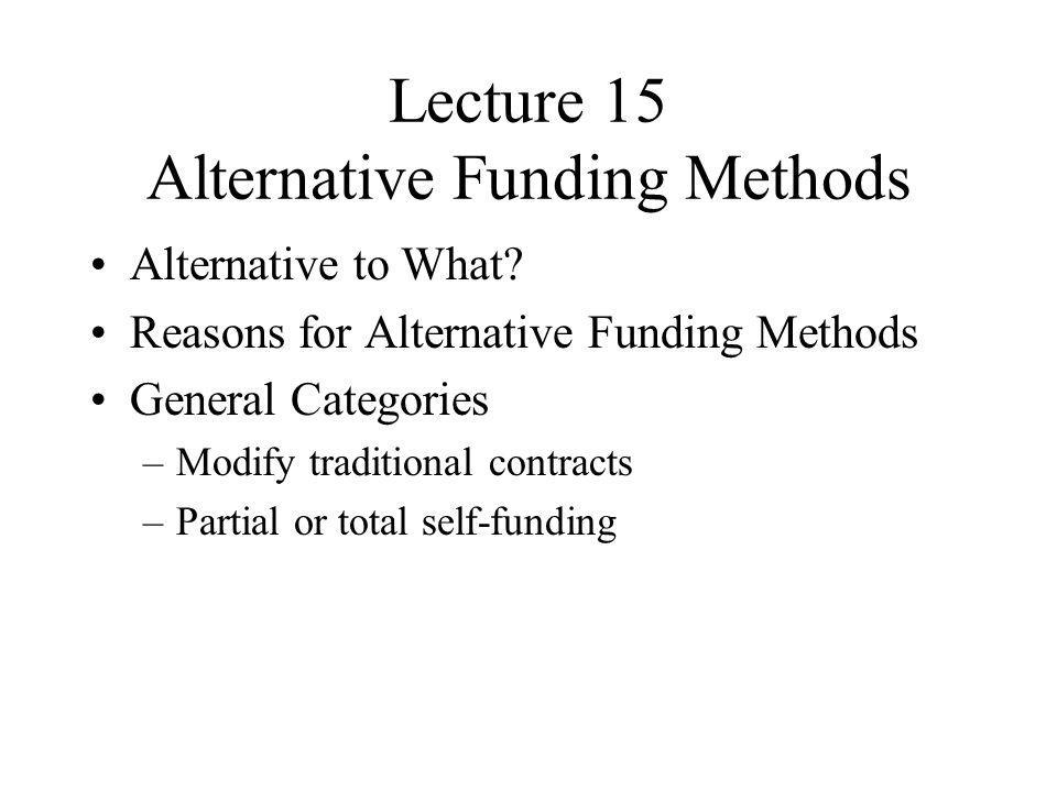 Lecture 15 Alternative Funding Methods Alternative to What? Reasons for Alternative Funding Methods General Categories –Modify traditional contracts –