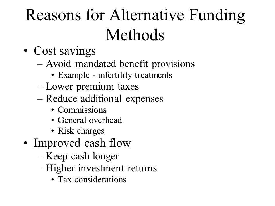 Reasons for Alternative Funding Methods Cost savings –Avoid mandated benefit provisions Example - infertility treatments –Lower premium taxes –Reduce additional expenses Commissions General overhead Risk charges Improved cash flow –Keep cash longer –Higher investment returns Tax considerations