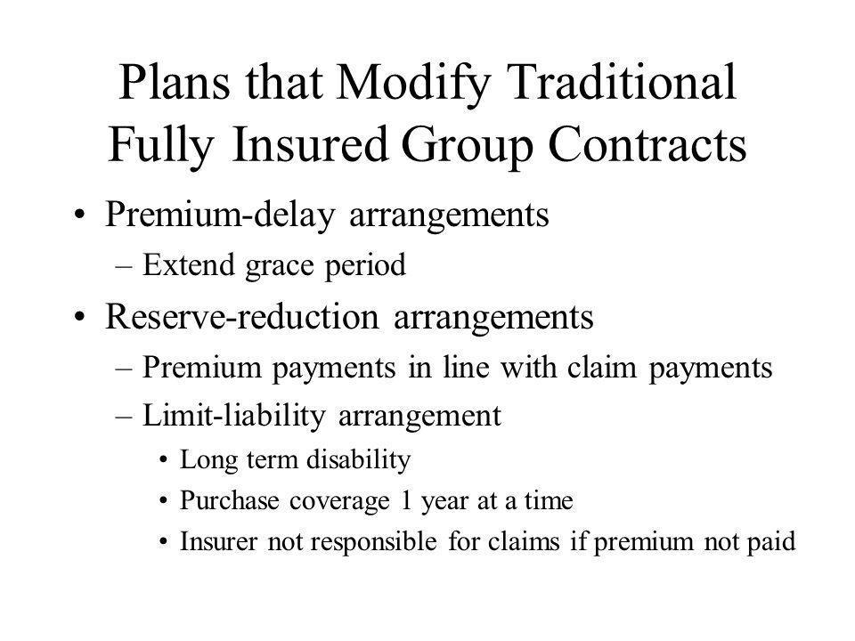 Plans that Modify Traditional Fully Insured Group Contracts Premium-delay arrangements –Extend grace period Reserve-reduction arrangements –Premium pa