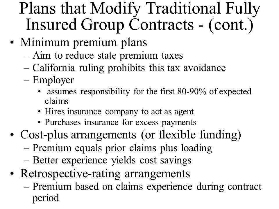 Plans that Modify Traditional Fully Insured Group Contracts - (cont.) Minimum premium plans –Aim to reduce state premium taxes –California ruling proh