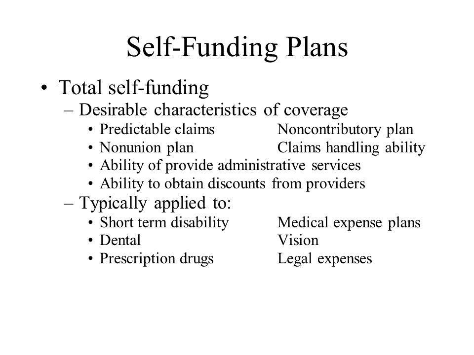 Self-Funding Plans Total self-funding –Desirable characteristics of coverage Predictable claimsNoncontributory plan Nonunion planClaims handling abili
