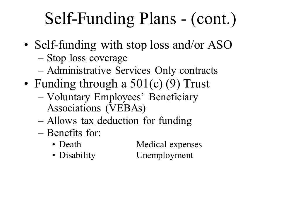 Self-Funding Plans - (cont.) Self-funding with stop loss and/or ASO –Stop loss coverage –Administrative Services Only contracts Funding through a 501(