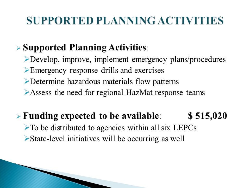  Supported Planning Activities :  Develop, improve, implement emergency plans/procedures  Emergency response drills and exercises  Determine hazardous materials flow patterns  Assess the need for regional HazMat response teams  Funding expected to be available:$ 515,020  To be distributed to agencies within all six LEPCs  State-level initiatives will be occurring as well