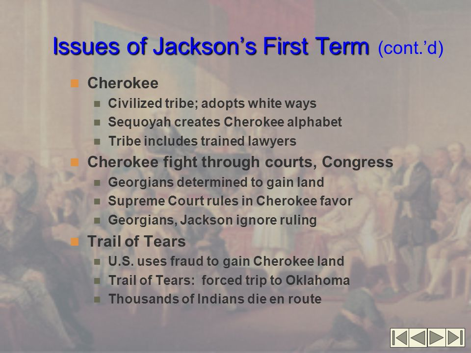 Issues of Jackson's First Term Issues of Jackson's First Term (cont.'d) Cherokee Civilized tribe; adopts white ways Sequoyah creates Cherokee alphabet