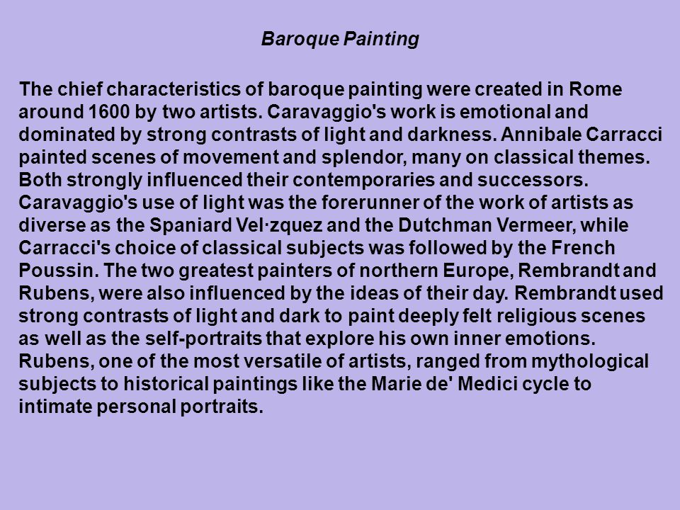 The chief characteristics of baroque painting were created in Rome around 1600 by two artists. Caravaggio's work is emotional and dominated by strong