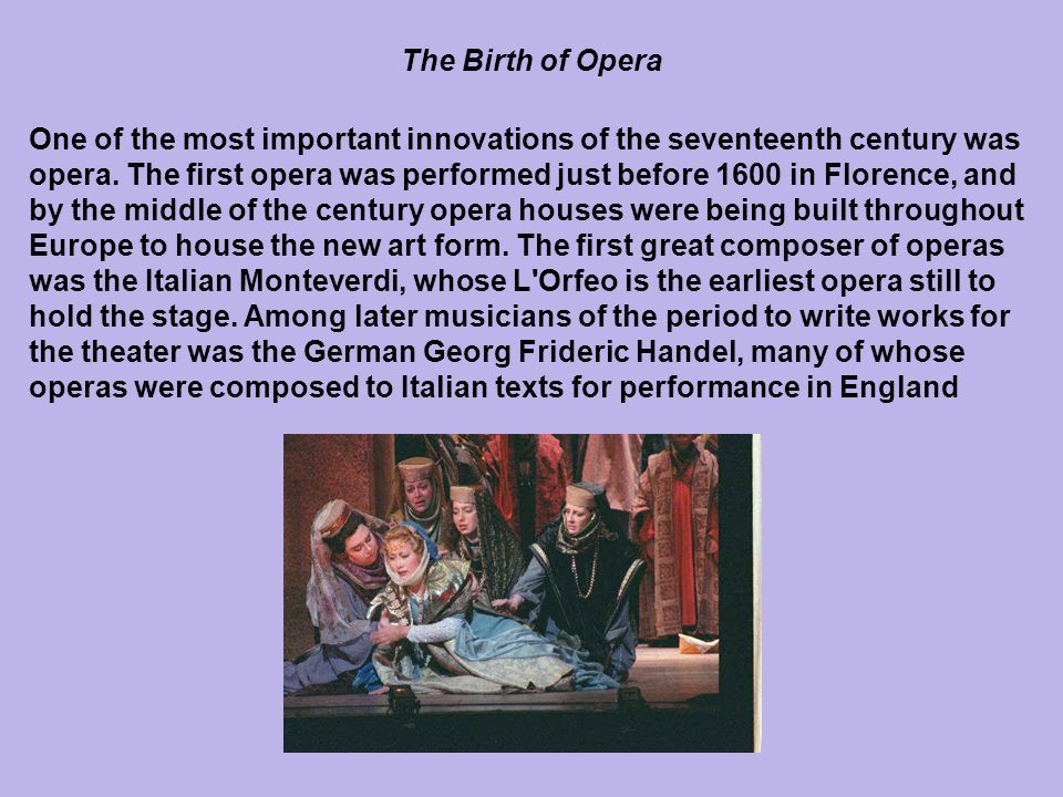 One of the most important innovations of the seventeenth century was opera. The first opera was performed just before 1600 in Florence, and by the mid