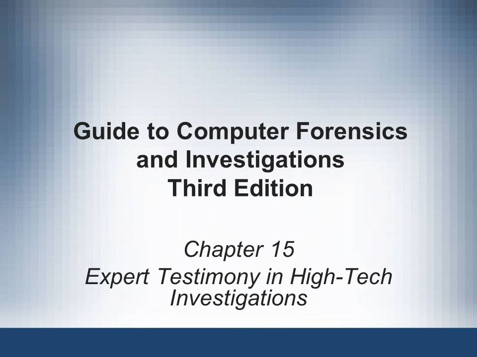 Guide to Computer Forensics and Investigations Third Edition Chapter 15 Expert Testimony in High-Tech Investigations