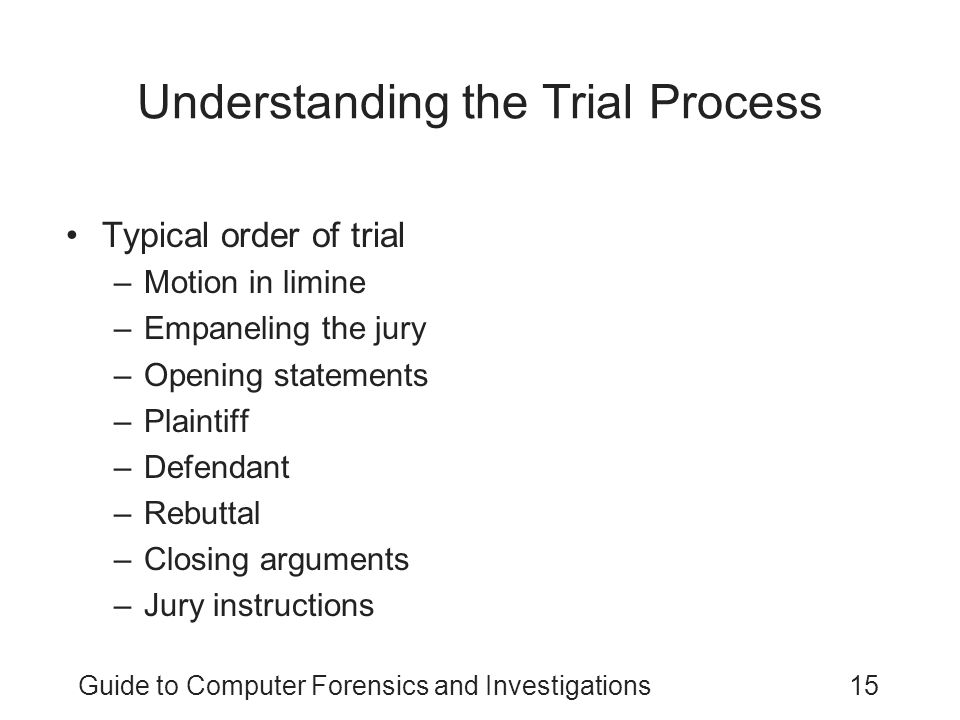 Guide to Computer Forensics and Investigations15 Understanding the Trial Process Typical order of trial –Motion in limine –Empaneling the jury –Openin