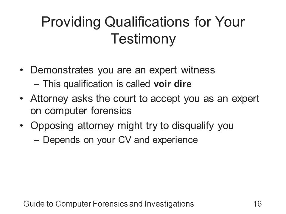 Guide to Computer Forensics and Investigations16 Providing Qualifications for Your Testimony Demonstrates you are an expert witness –This qualificatio