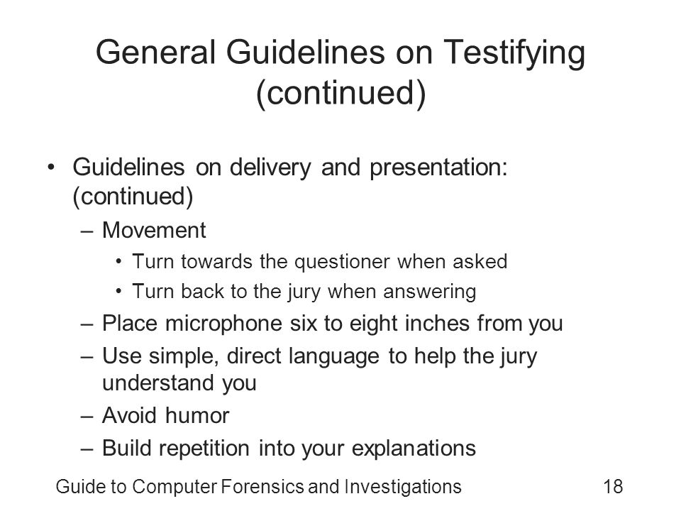 Guide to Computer Forensics and Investigations18 General Guidelines on Testifying (continued) Guidelines on delivery and presentation: (continued) –Mo