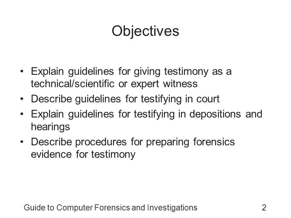 Guide to Computer Forensics and Investigations3 Preparing for Testimony Technical or scientific witness –Provides facts found in investigation –Does not offer conclusions –Prepares testimony Expert witness –Has opinions based on observations –Opinions make the witness an expert –Works for the attorney