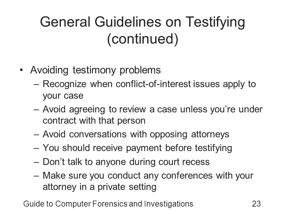 Guide to Computer Forensics and Investigations23 General Guidelines on Testifying (continued) Avoiding testimony problems –Recognize when conflict-of-