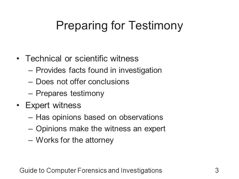 Guide to Computer Forensics and Investigations24 General Guidelines on Testifying (continued) Understanding prosecutorial misconduct –If you have found exculpatory evidence, you have an obligation to ensure that the evidence isn't concealed –Initially, you should report the evidence to the prosecutor handling the case Be sure you document the communication –If this information isn't disclosed to the defense attorney in a reasonable time You can report it to the prosecutor's supervisor or the judge