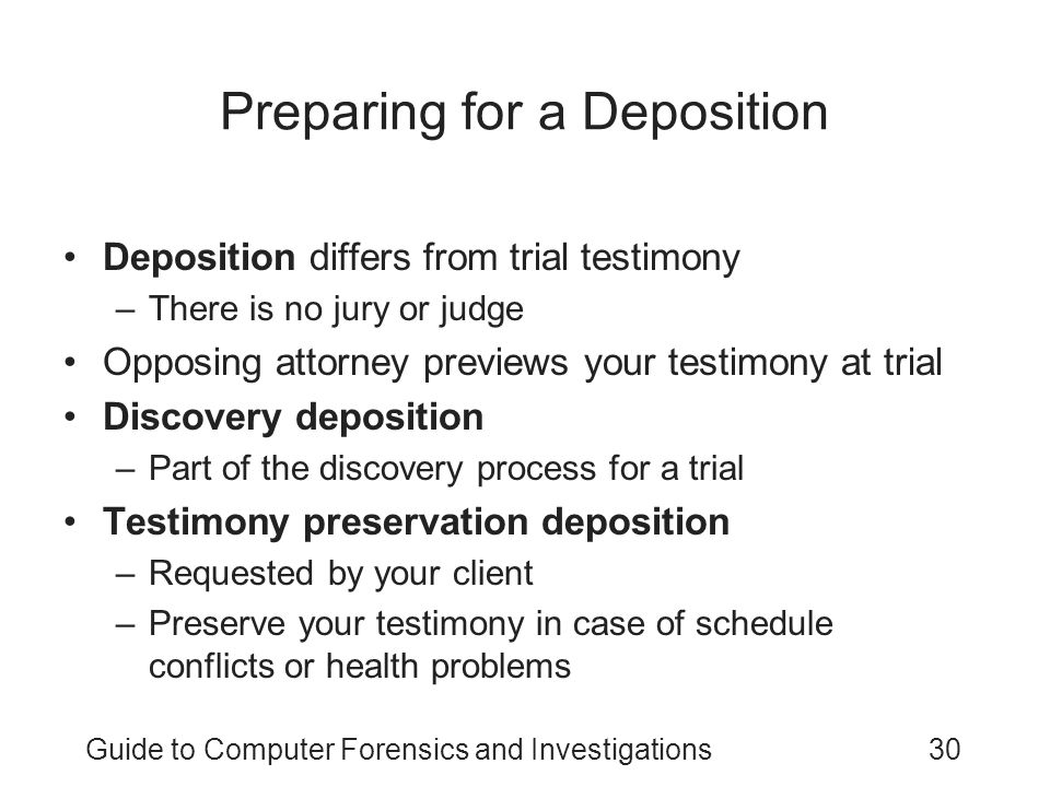 Guide to Computer Forensics and Investigations30 Preparing for a Deposition Deposition differs from trial testimony –There is no jury or judge Opposin