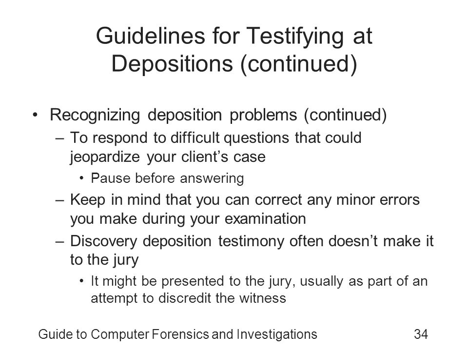 Guide to Computer Forensics and Investigations34 Guidelines for Testifying at Depositions (continued) Recognizing deposition problems (continued) –To