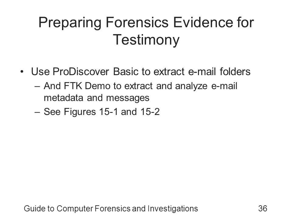 Guide to Computer Forensics and Investigations36 Preparing Forensics Evidence for Testimony Use ProDiscover Basic to extract e-mail folders –And FTK D
