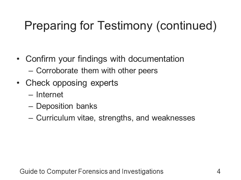 Guide to Computer Forensics and Investigations25 Testifying During Direct Examination Techniques –Work with your attorney to get the right language –Be wary of your inclination to be helpful –Review the examination plan your attorney has prepared –Provide a clear overview of your findings –Use a systematic easy-to-follow plan for describing your methods –Practice testifying –Use your own words when answering questions