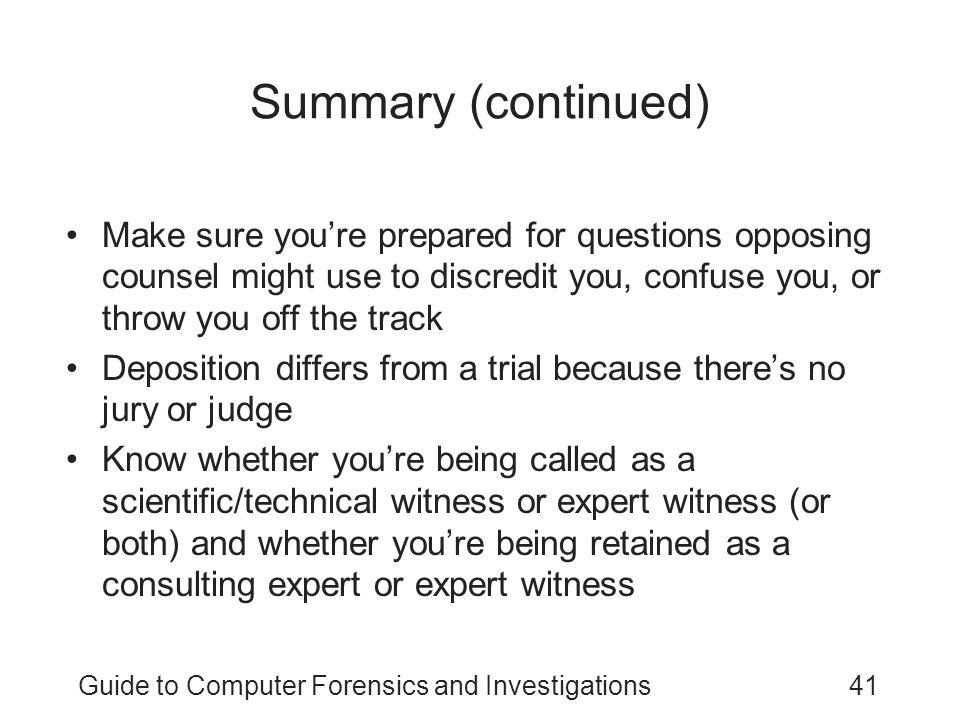 Guide to Computer Forensics and Investigations41 Summary (continued) Make sure you're prepared for questions opposing counsel might use to discredit y