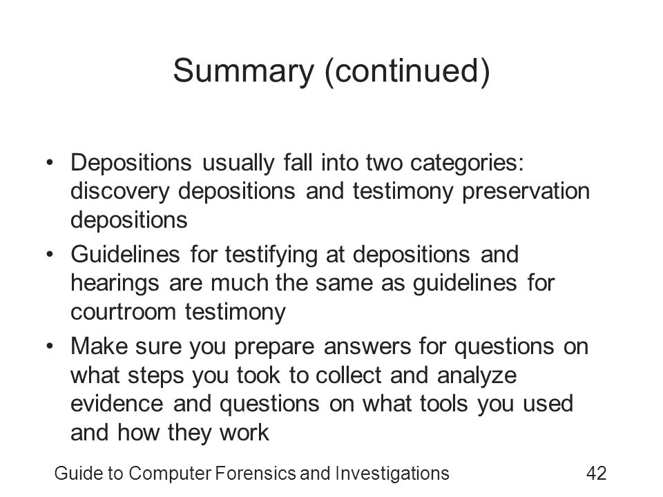 Guide to Computer Forensics and Investigations42 Summary (continued) Depositions usually fall into two categories: discovery depositions and testimony