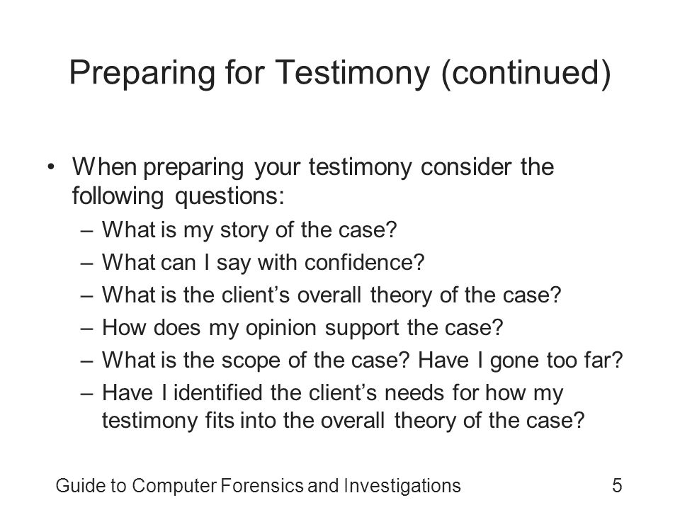Guide to Computer Forensics and Investigations5 Preparing for Testimony (continued) When preparing your testimony consider the following questions: –W