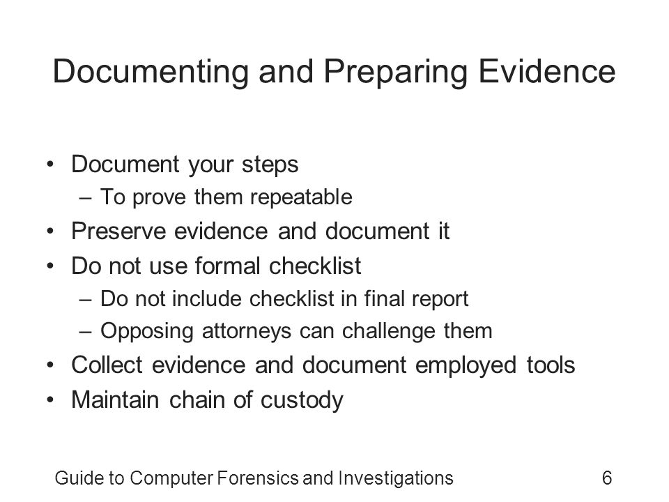Guide to Computer Forensics and Investigations7 Documenting and Preparing Evidence (continued) Collect the right amount of information –Collect only what was asked for Note the date and time of your forensic workstation when starting your analysis Keep only successful output –Do not keep previous runs Search for keywords using well-defined parameters