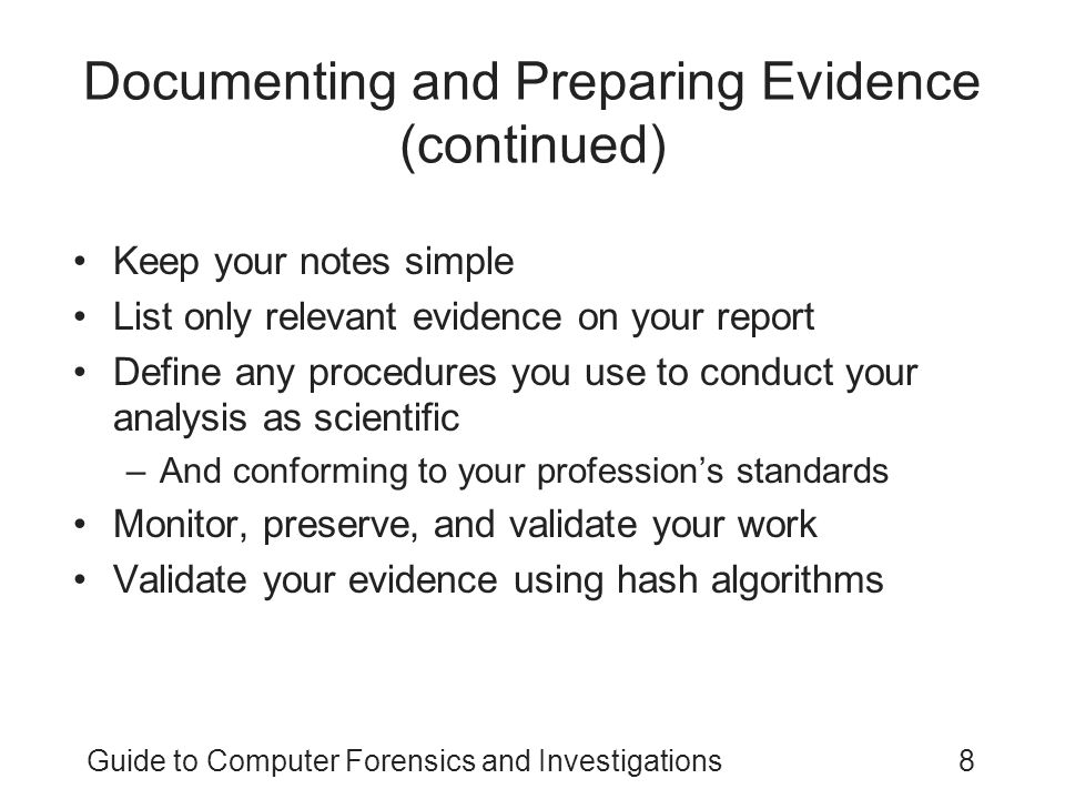 Guide to Computer Forensics and Investigations9 Reviewing Your Role as a Consulting Expert or an Expert Witness Do not record conversations or telephone calls Federal information requirements –Four years of experience –Ten years of any published writings –Previous compensations Learn about all other people involved and basic points in dispute Brief your attorney on your findings and opinion of the court's expert Find out if you are the first expert asked
