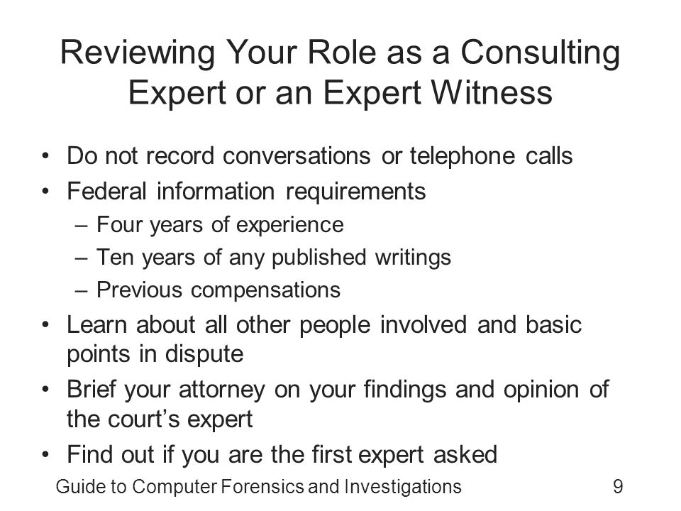 Guide to Computer Forensics and Investigations9 Reviewing Your Role as a Consulting Expert or an Expert Witness Do not record conversations or telepho