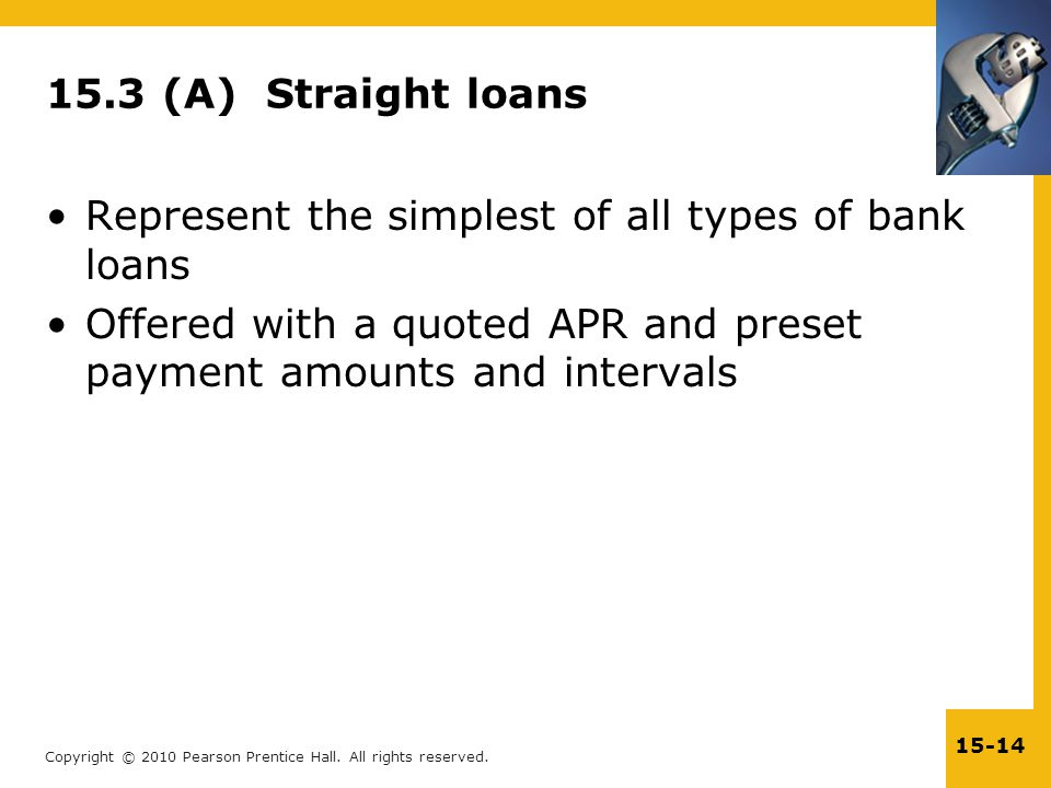 Copyright © 2010 Pearson Prentice Hall. All rights reserved. 15-14 15.3 (A) Straight loans Represent the simplest of all types of bank loans Offered w