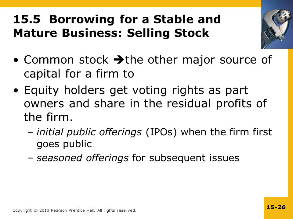 Copyright © 2010 Pearson Prentice Hall. All rights reserved. 15-26 15.5 Borrowing for a Stable and Mature Business: Selling Stock Common stock  the o