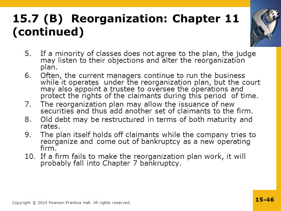 Copyright © 2010 Pearson Prentice Hall. All rights reserved. 15-46 15.7 (B) Reorganization: Chapter 11 (continued) 5.If a minority of classes does not