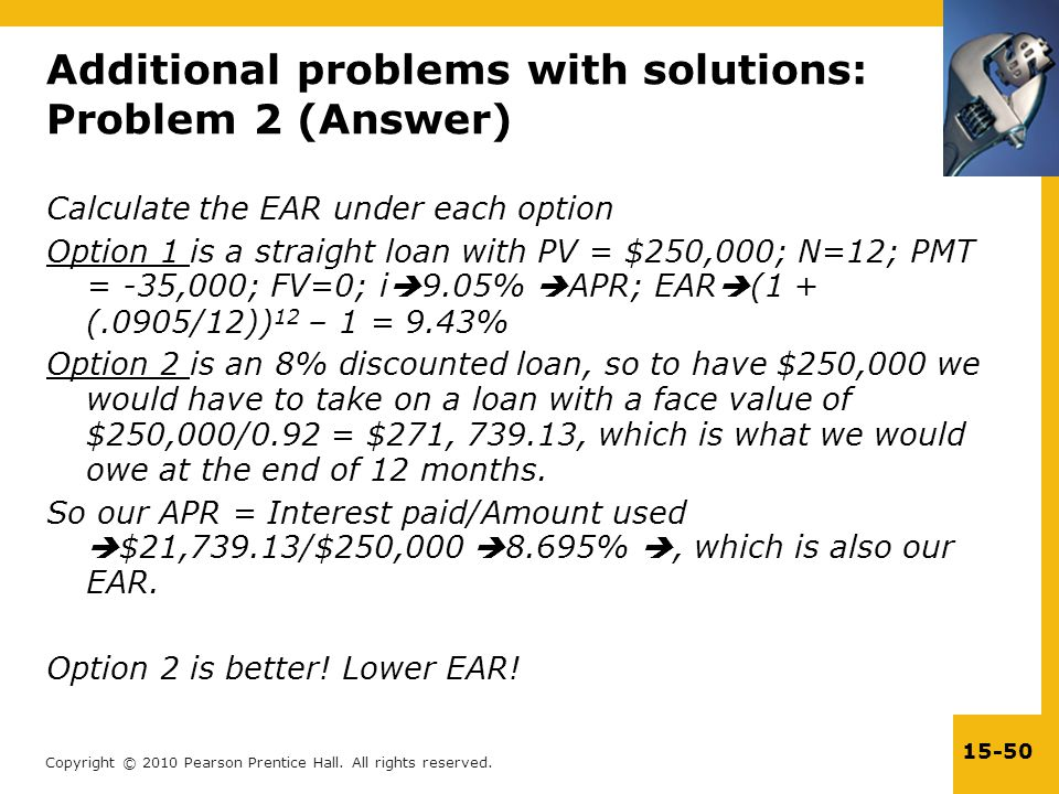 Copyright © 2010 Pearson Prentice Hall. All rights reserved. 15-50 Calculate the EAR under each option Option 1 is a straight loan with PV = $250,000;