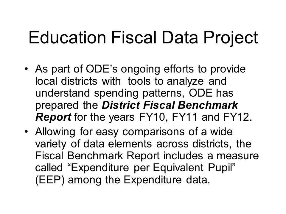Education Fiscal Data Project As part of ODE's ongoing efforts to provide local districts with tools to analyze and understand spending patterns, ODE has prepared the District Fiscal Benchmark Report for the years FY10, FY11 and FY12.