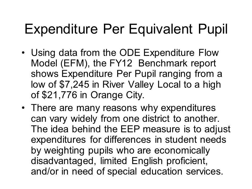 Expenditure Per Equivalent Pupil Using data from the ODE Expenditure Flow Model (EFM), the FY12 Benchmark report shows Expenditure Per Pupil ranging from a low of $7,245 in River Valley Local to a high of $21,776 in Orange City.