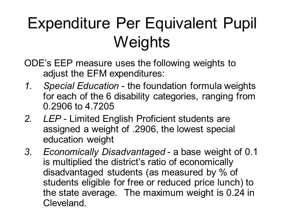 Expenditure Per Equivalent Pupil Weights ODE's EEP measure uses the following weights to adjust the EFM expenditures: 1.Special Education - the foundation formula weights for each of the 6 disability categories, ranging from 0.2906 to 4.7205 2.LEP - Limited English Proficient students are assigned a weight of.2906, the lowest special education weight 3.Economically Disadvantaged - a base weight of 0.1 is multiplied the district's ratio of economically disadvantaged students (as measured by % of students eligible for free or reduced price lunch) to the state average.