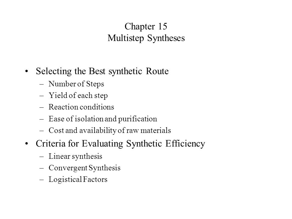 Chapter 15 Multistep Syntheses Selecting the Best synthetic Route –Number of Steps –Yield of each step –Reaction conditions –Ease of isolation and pur
