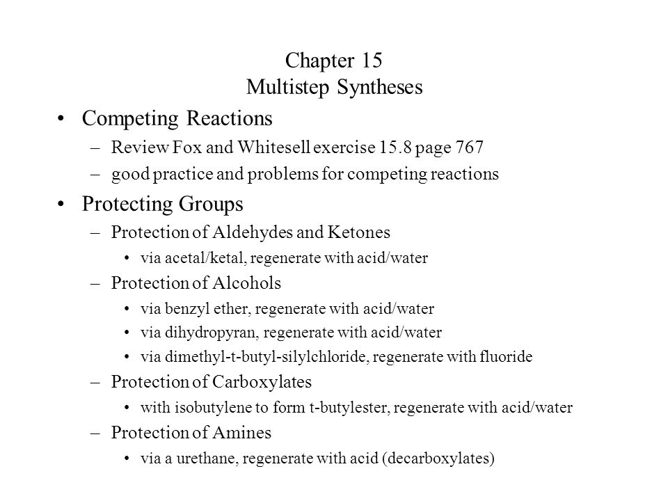 Chapter 15 Multistep Syntheses Competing Reactions –Review Fox and Whitesell exercise 15.8 page 767 –good practice and problems for competing reaction