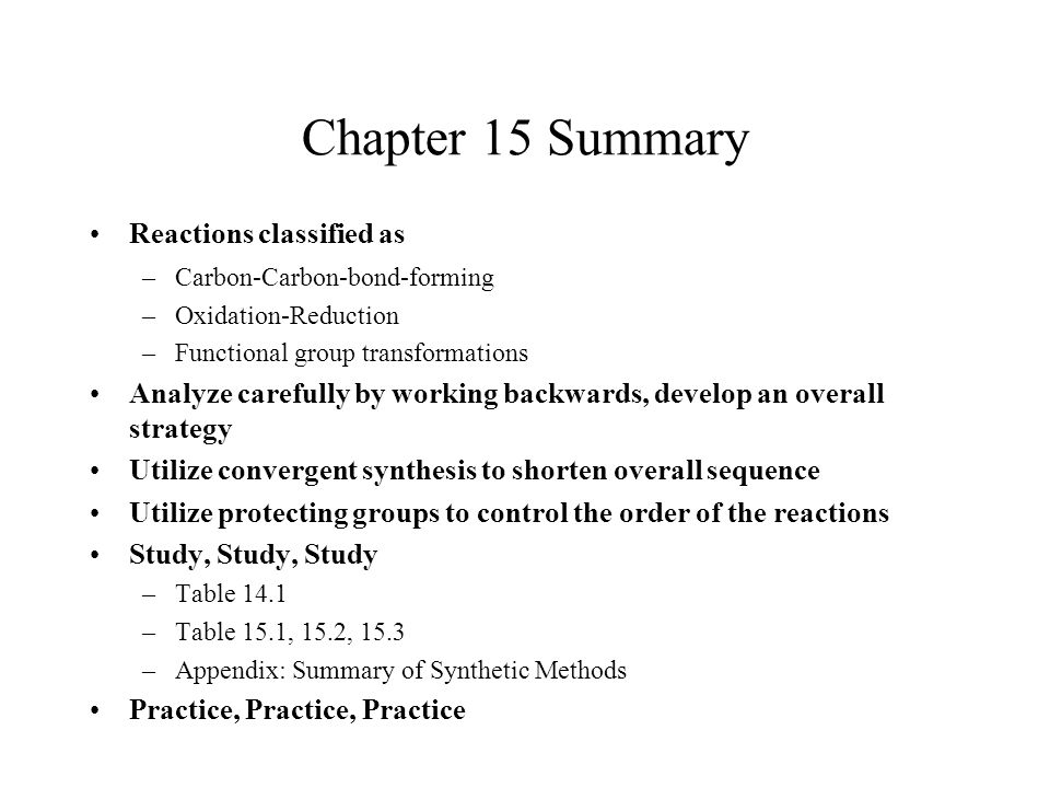 Chapter 15 Summary Reactions classified as –Carbon-Carbon-bond-forming –Oxidation-Reduction –Functional group transformations Analyze carefully by wor