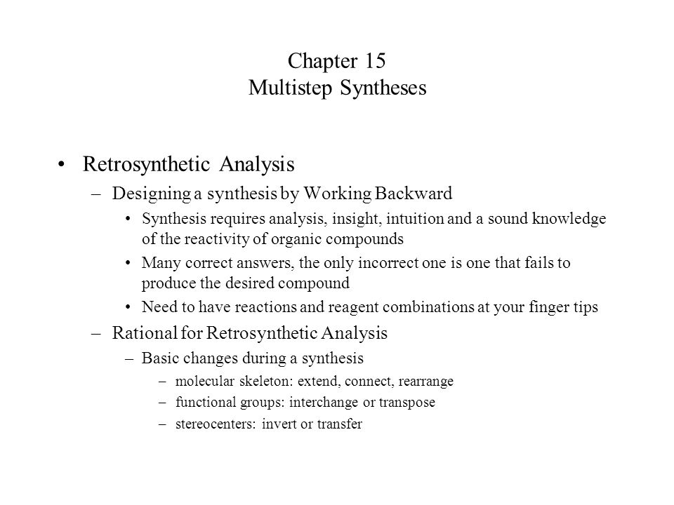 Chapter 15 Multistep Syntheses Retrosynthetic Analysis –Designing a synthesis by Working Backward Synthesis requires analysis, insight, intuition and