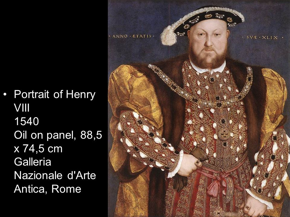 Portrait of Henry VIII 1540 Oil on panel, 88,5 x 74,5 cm Galleria Nazionale d Arte Antica, Rome
