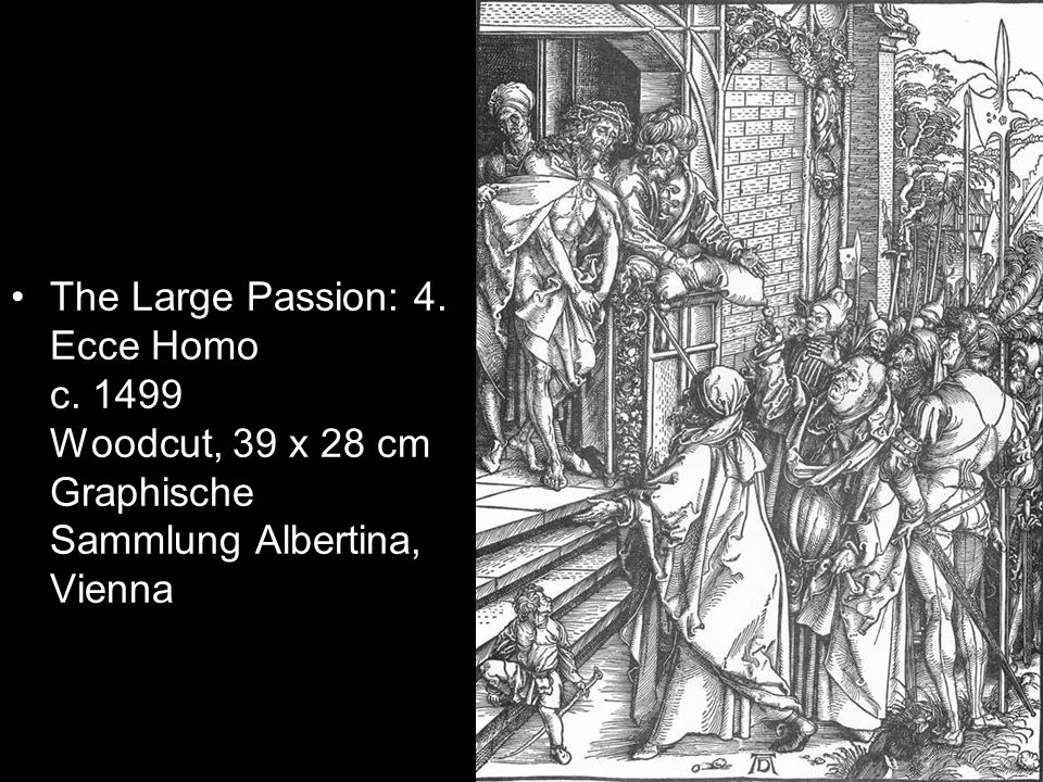 The Large Passion: 4. Ecce Homo c. 1499 Woodcut, 39 x 28 cm Graphische Sammlung Albertina, Vienna