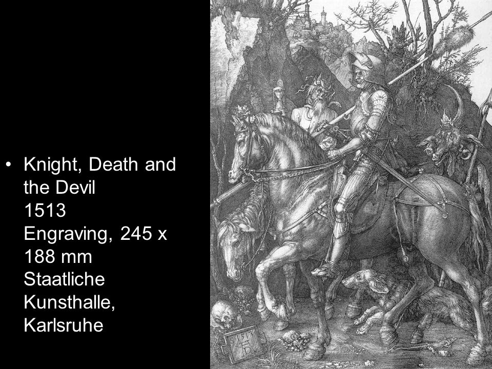 Knight, Death and the Devil 1513 Engraving, 245 x 188 mm Staatliche Kunsthalle, Karlsruhe