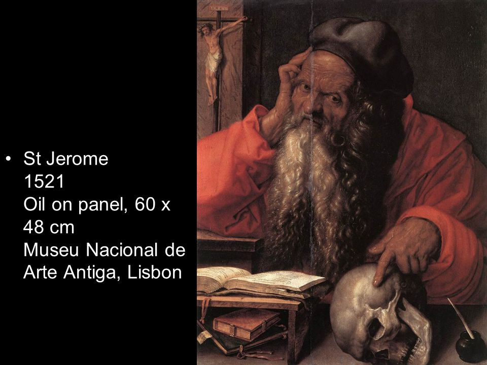St Jerome 1521 Oil on panel, 60 x 48 cm Museu Nacional de Arte Antiga, Lisbon