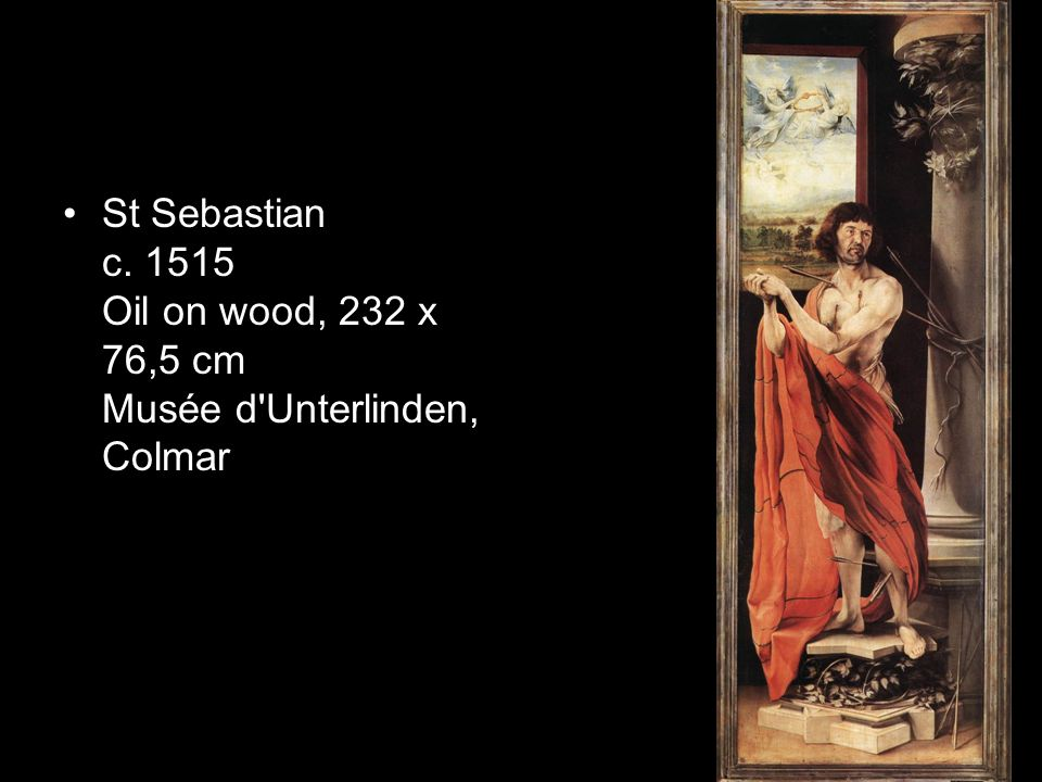St Sebastian c. 1515 Oil on wood, 232 x 76,5 cm Musée d Unterlinden, Colmar