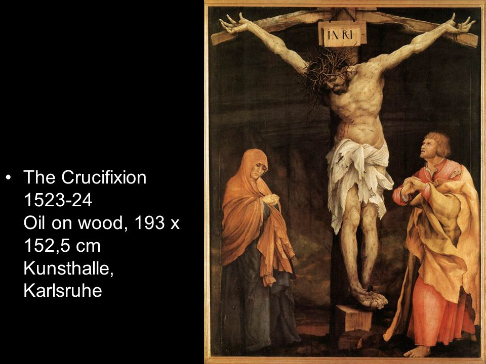 The Crucifixion 1523-24 Oil on wood, 193 x 152,5 cm Kunsthalle, Karlsruhe