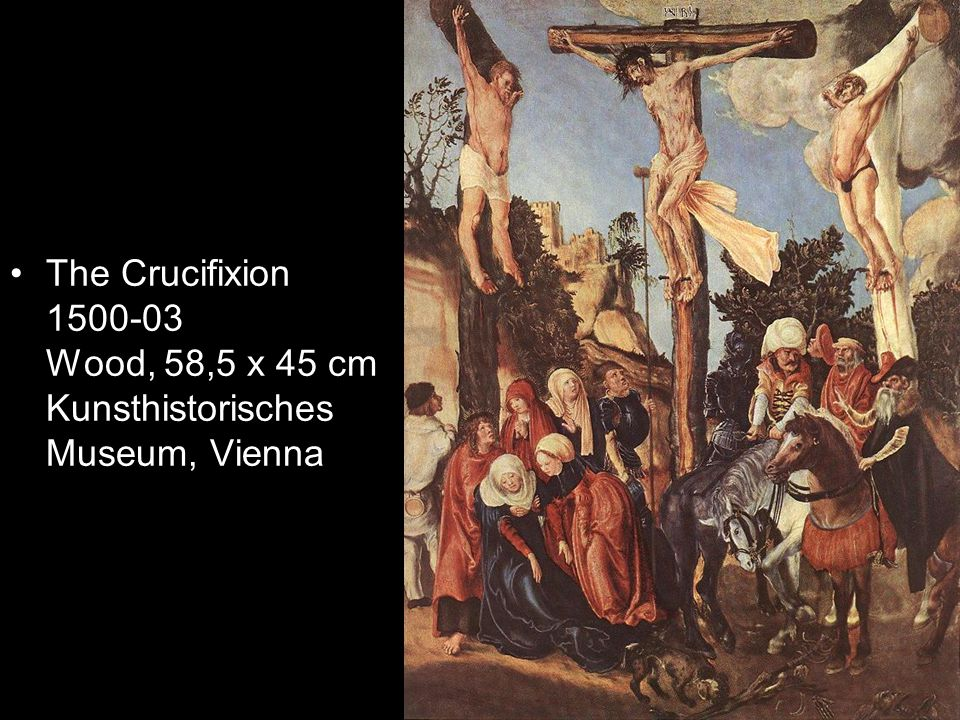 The Crucifixion 1500-03 Wood, 58,5 x 45 cm Kunsthistorisches Museum, Vienna